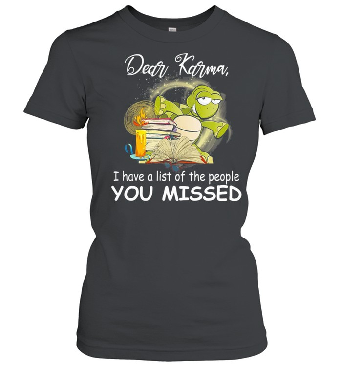Turtle Dear Karma I Have A List Of The People You Missed shirt Classic Women's T-shirt
