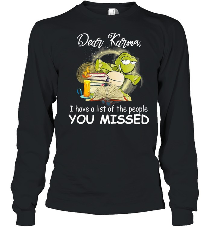 Turtle Dear Karma I Have A List Of The People You Missed shirt Long Sleeved T-shirt