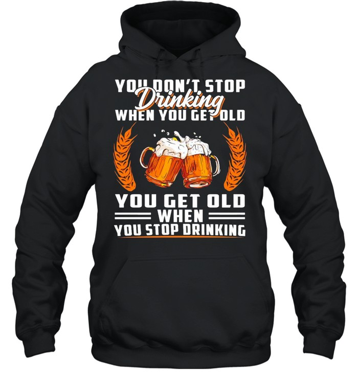 You don't stop drinking when you get old you get old when you stop drinking shirt Unisex Hoodie