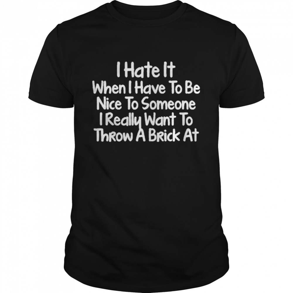 I Hate It When I Have To Be Nice To Someone I Really Want To Throw A Brick At  Classic Men's T-shirt