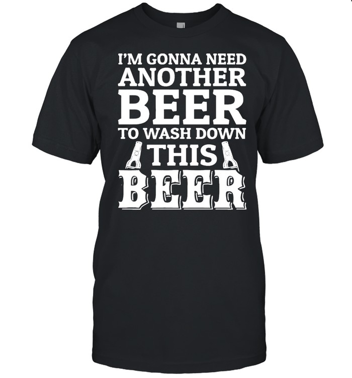 I'm gonna need beer to wash down this beer shirt Classic Men's T-shirt