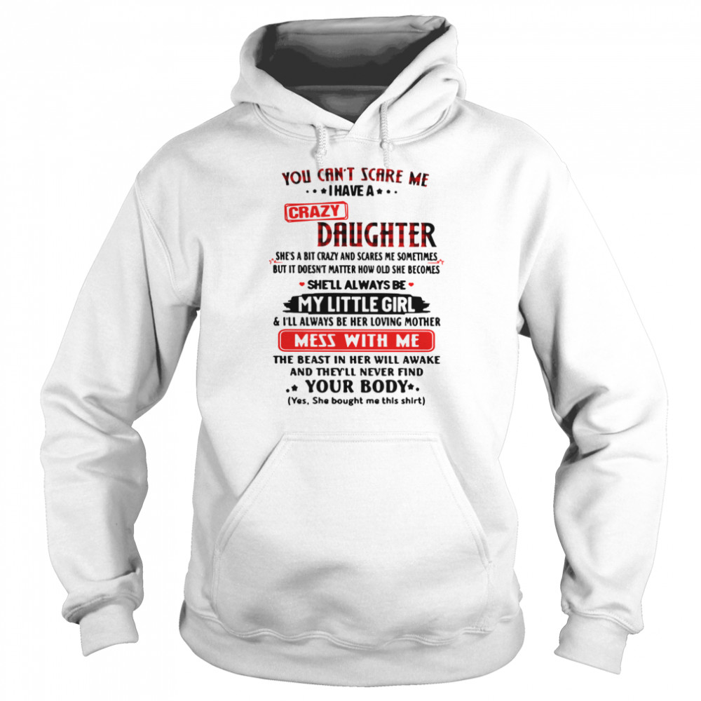 You Can't Scare Me I Have A Crazy Daughter My Little Girl Mess With Me Your Body  Unisex Hoodie