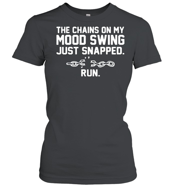 The chains on my mood swing just snapped run shirt Classic Women's T-shirt