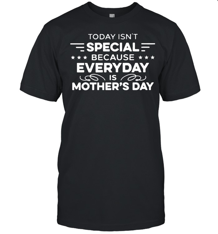 Today Isn't Special Because Everyday Is Mother's Day shirt Classic Men's T-shirt