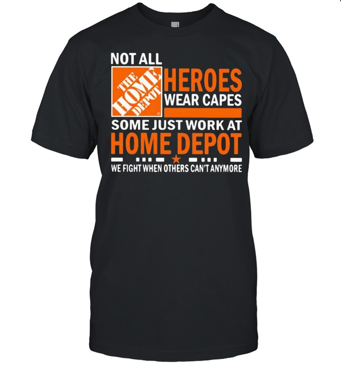 Not All Heroes Wear Capes Some Just Work At Home Depot We Fight When Others Cant Anymore  Classic Men's T-shirt