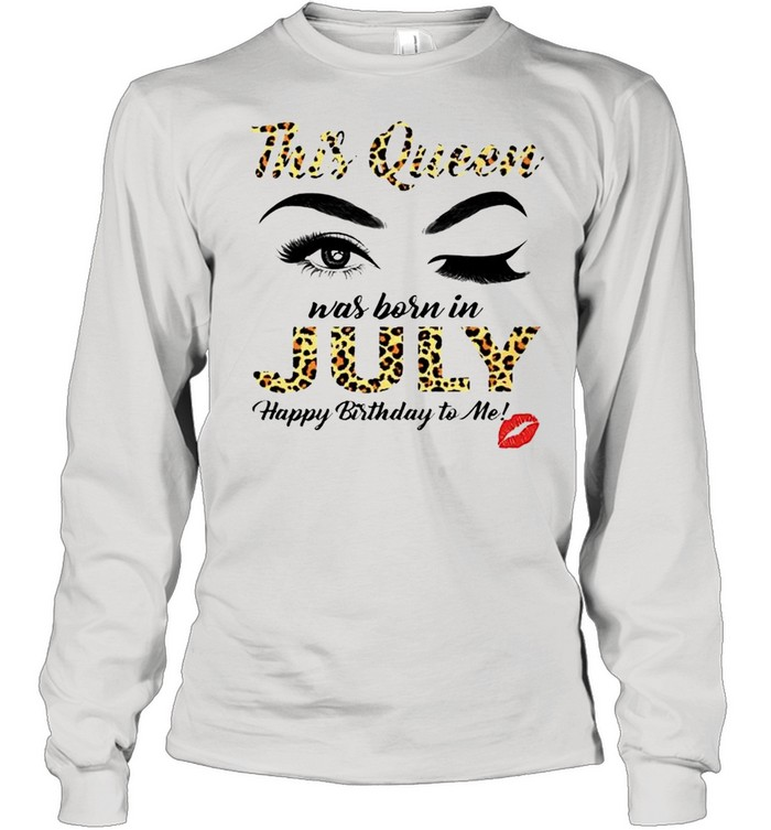 This Queen was born in July happy birthday to me shirt Long Sleeved T-shirt