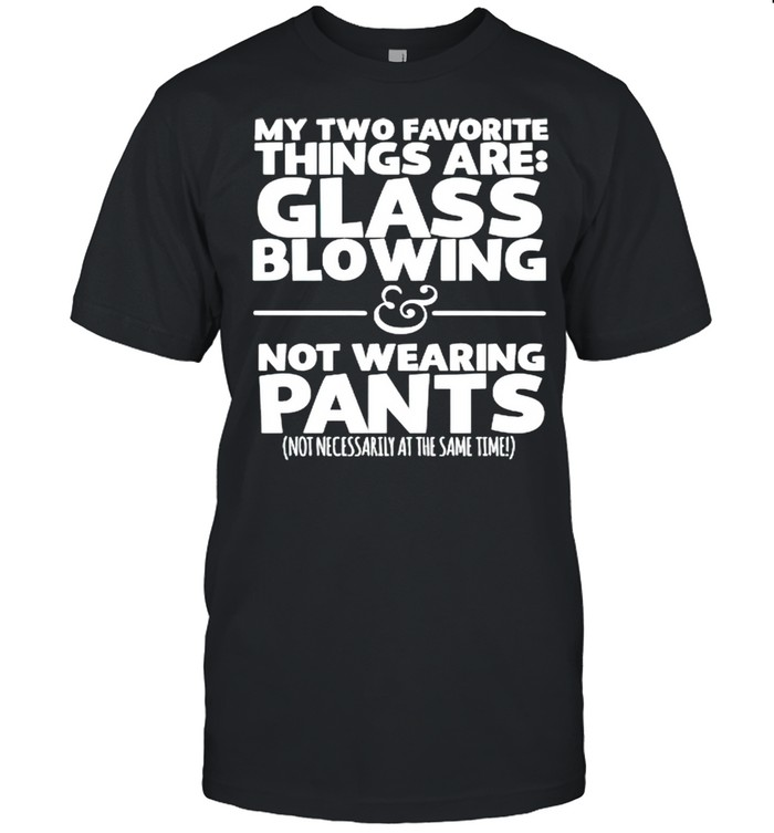My two favorite things are glass blowing not wearing pants shirt Classic Men's T-shirt
