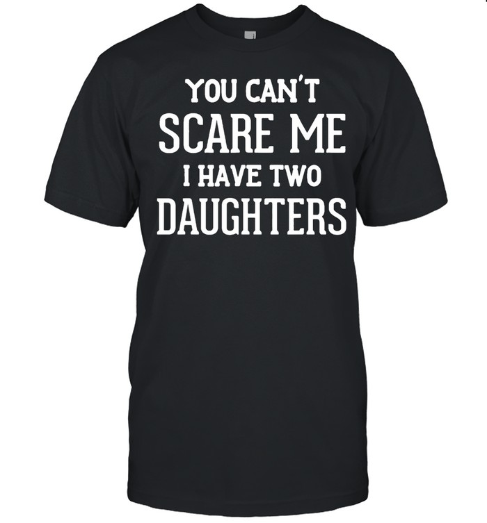 You cant scare me I have two daughters t-shirt Classic Men's T-shirt