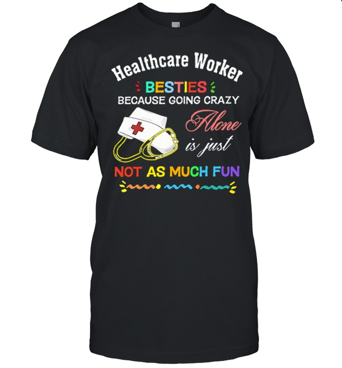 Healthcare Worker Nurse Besties Because Going Crazy Alone Is Just Not As Much Fun shirt Classic Men's T-shirt