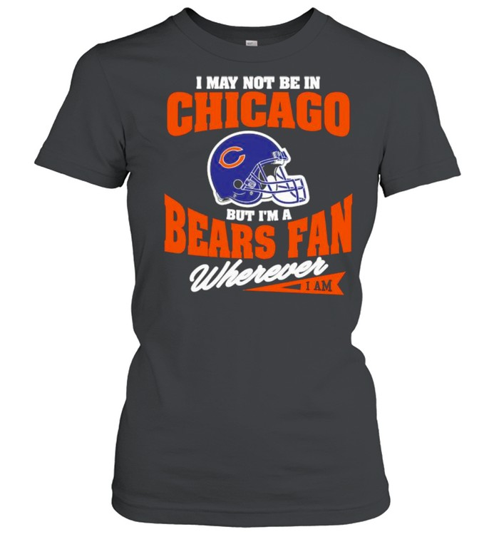 I May Not Be In Chicago But Im A Bears Fan Wherever  Classic Women's T-shirt