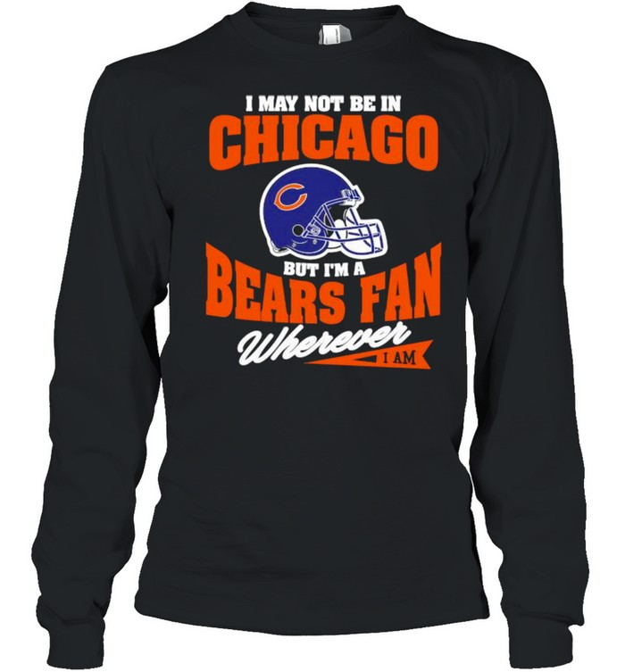 I May Not Be In Chicago But Im A Bears Fan Wherever  Long Sleeved T-shirt