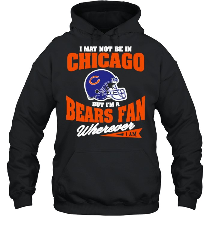 I May Not Be In Chicago But Im A Bears Fan Wherever  Unisex Hoodie