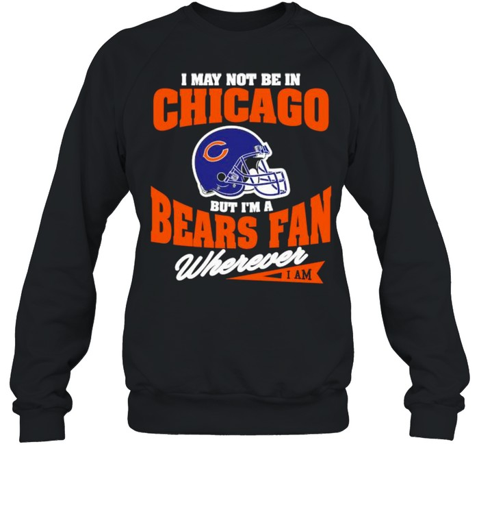 I May Not Be In Chicago But Im A Bears Fan Wherever  Unisex Sweatshirt