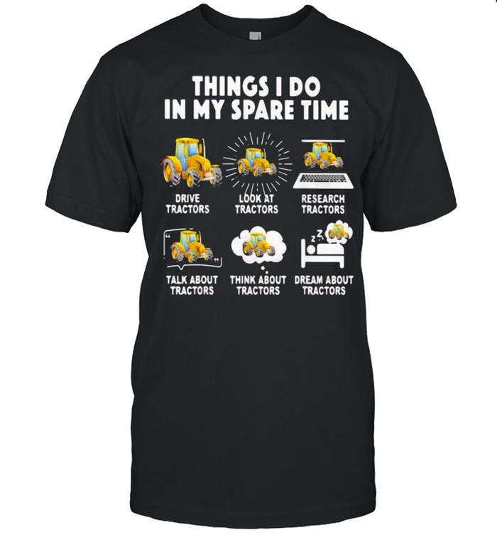 6 Things I Do In My Spare Time Tractor Drive Tractor Look At Tractor Research Tractors Talk About Tractors Think About Tractors Dream About Tractors  Classic Men's T-shirt