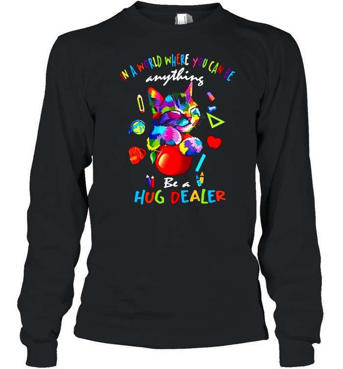 Cat In A World Where You Can Be Anything Be A Hug Dealer T-shirt Long Sleeved T-shirt