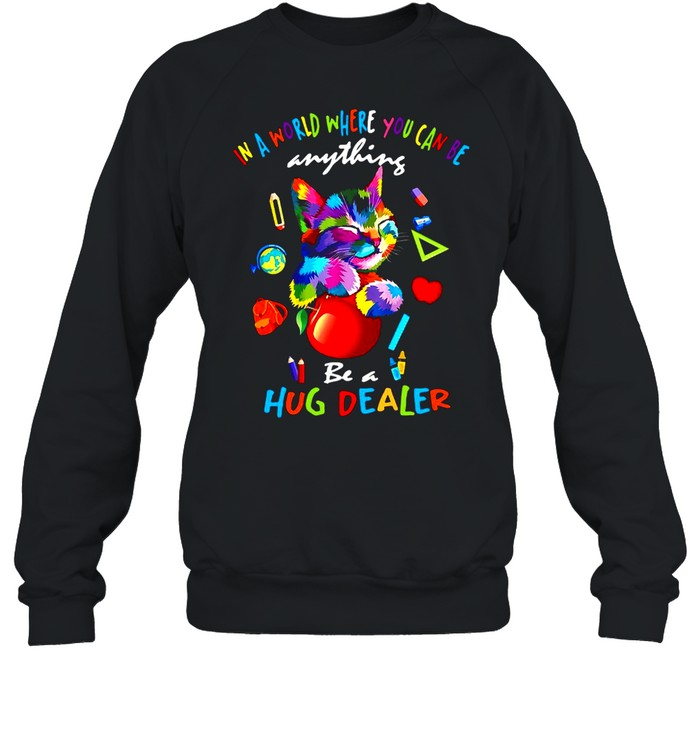 Cat In A World Where You Can Be Anything Be A Hug Dealer T-shirt Unisex Sweatshirt