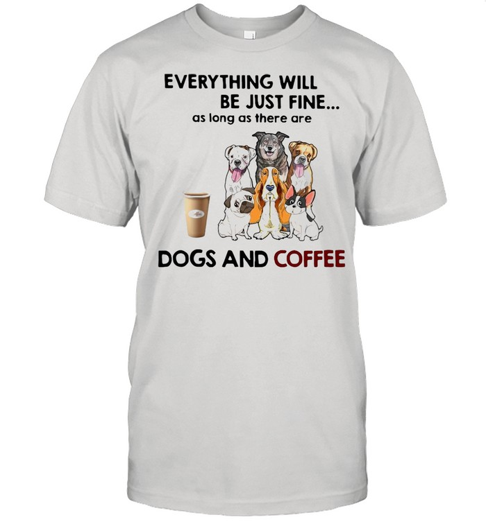 Dog Everything Will Be Just Fine As Long As There Are Dogs And Coffee T-shirt Classic Men's T-shirt