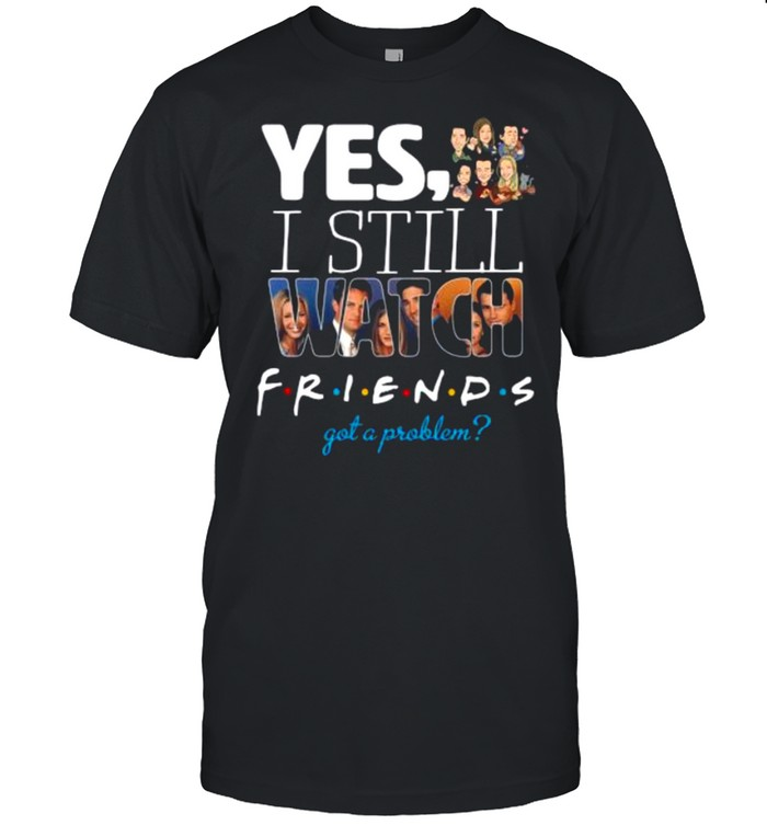 Yes I Still Watch Friends Got A Problem 2021 shirt Classic Men's T-shirt