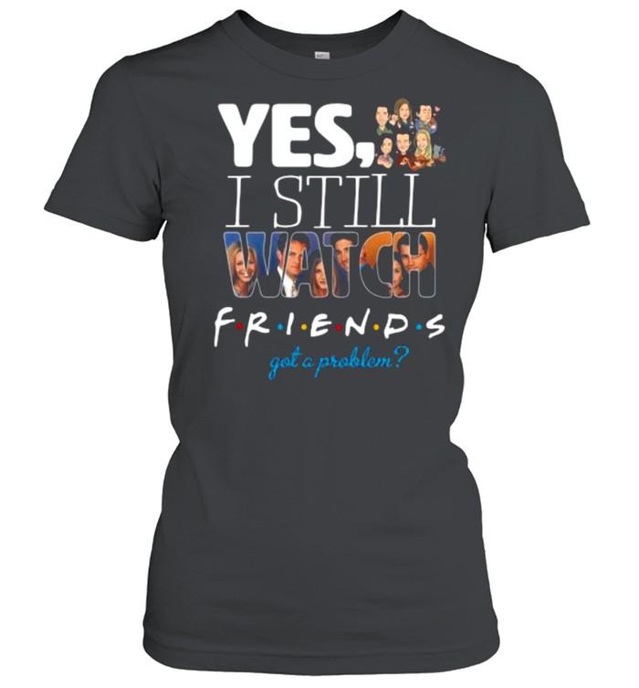 Yes I Still Watch Friends Got A Problem 2021 shirt Classic Women's T-shirt