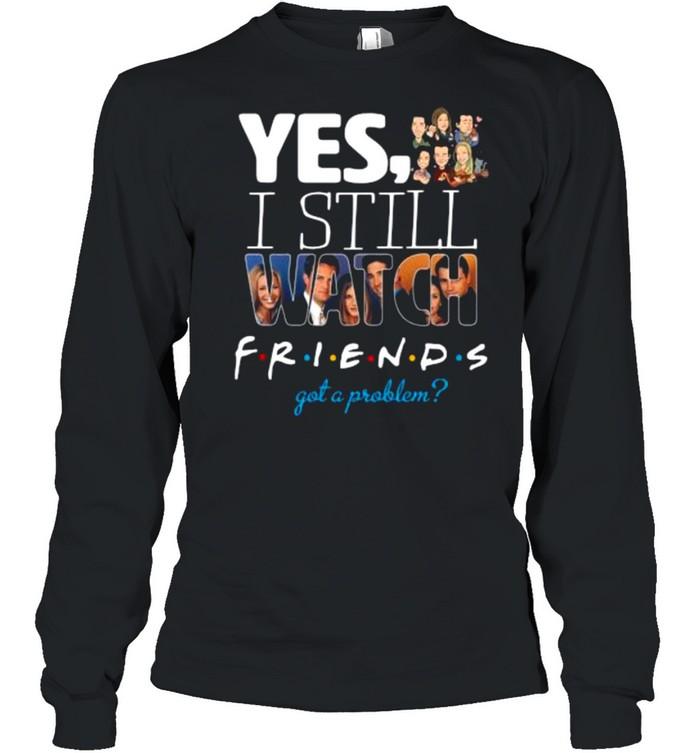 Yes I Still Watch Friends Got A Problem 2021 shirt Long Sleeved T-shirt