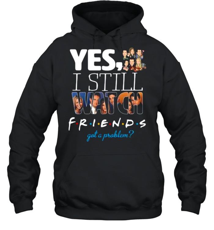 Yes I Still Watch Friends Got A Problem 2021 shirt Unisex Hoodie