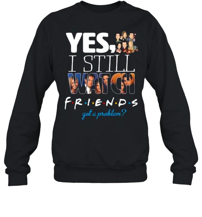 Yes I Still Watch Friends Got A Problem 2021 shirt Unisex Sweatshirt