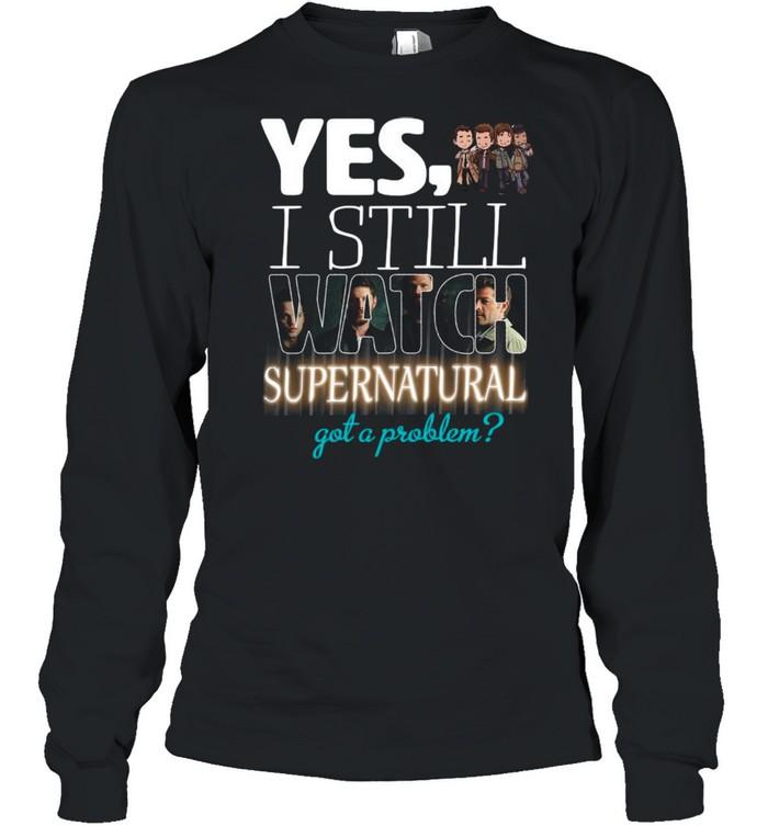 Yes I Still Watch Supernatural Got A Problem 2021 shirt Long Sleeved T-shirt