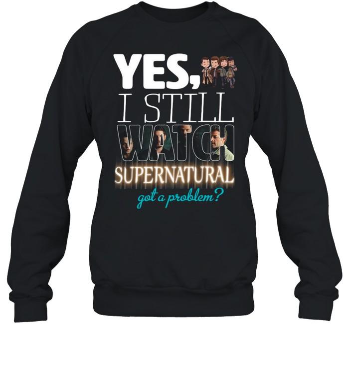 Yes I Still Watch Supernatural Got A Problem 2021 shirt Unisex Sweatshirt