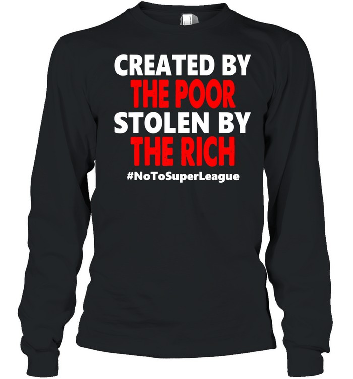 Created By The Poor Stolen By The Rich No To Super League  Long Sleeved T-shirt