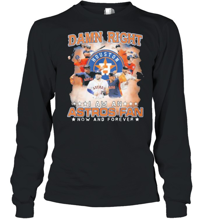Damn Right I Am An Astros Fan Now And Forever Houston Long Sleeved T-shirt