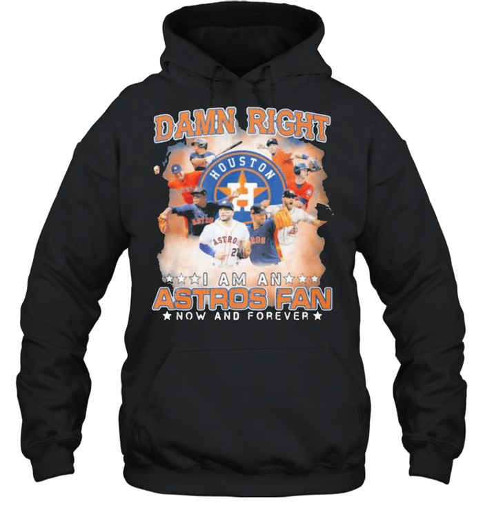 Damn Right I Am An Astros Fan Now And Forever Houston Unisex Hoodie
