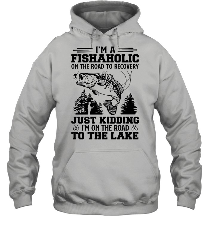 Fishing I'm A Fishaholic On The Road To Recovery Just Kidding shirt Unisex Hoodie
