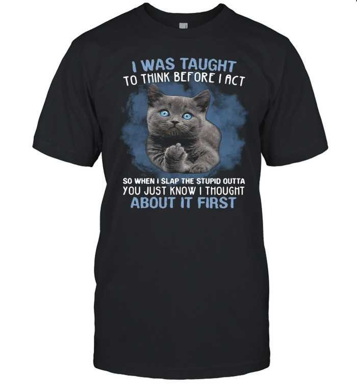 Cat Fuck I Was Taught To Think Before I Act So When I Slap The Stupid Outta  Classic Men's T-shirt