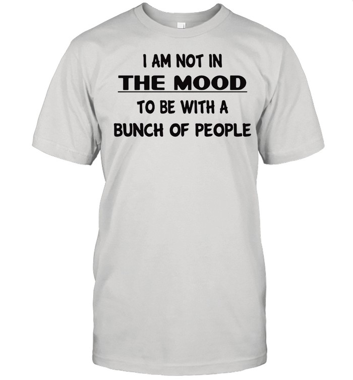 I Am Not In The Mood To Be With A Bunch Of People T-shirt Classic Men's T-shirt