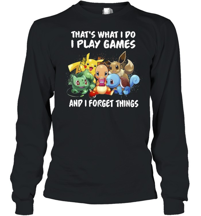 Pokemon thats what I do I play games and I forget things shirt Long Sleeved T-shirt
