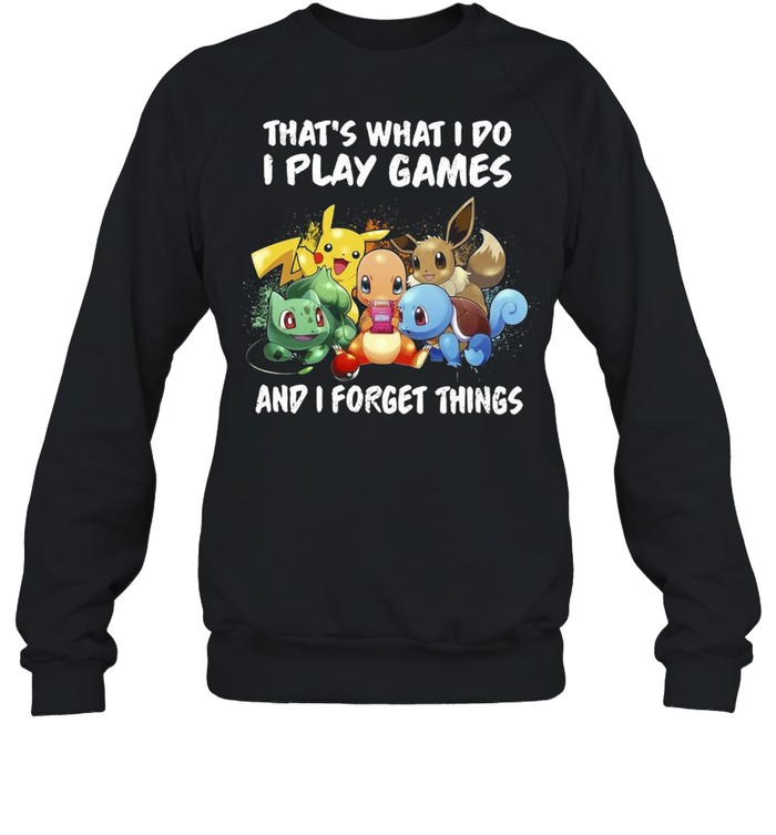 Pokemon thats what I do I play games and I forget things shirt Unisex Sweatshirt