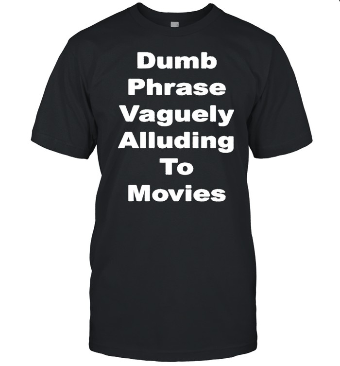 Dumb phrase vaguely alluding to movies shirt Classic Men's T-shirt