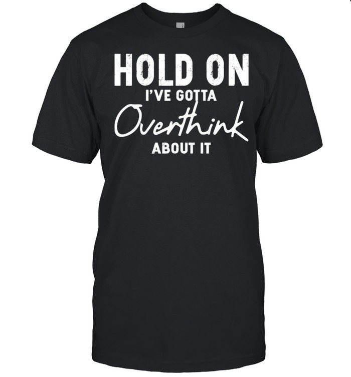 Hold on Ive gotta overthink about it shirt Classic Men's T-shirt