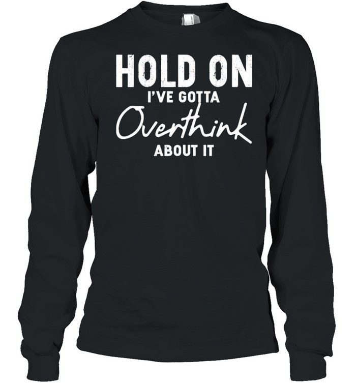 Hold on Ive gotta overthink about it shirt Long Sleeved T-shirt