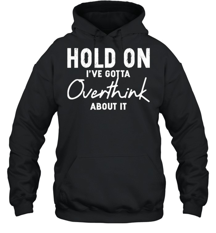 Hold on Ive gotta overthink about it shirt Unisex Hoodie