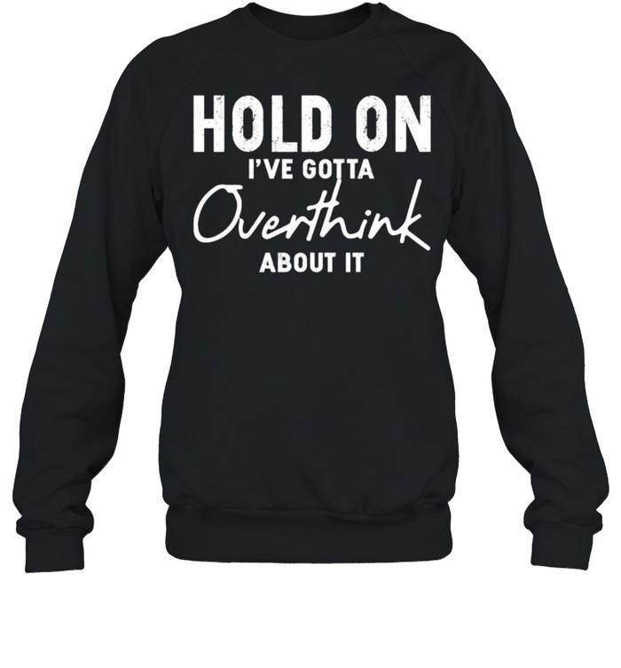 Hold on Ive gotta overthink about it shirt Unisex Sweatshirt