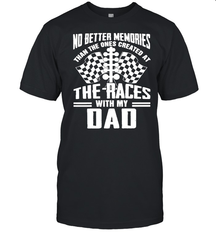 No Better Memories Than The Ones Created At The Races With My Dad – Happy Father's Day 2021 shirt Classic Men's T-shirt