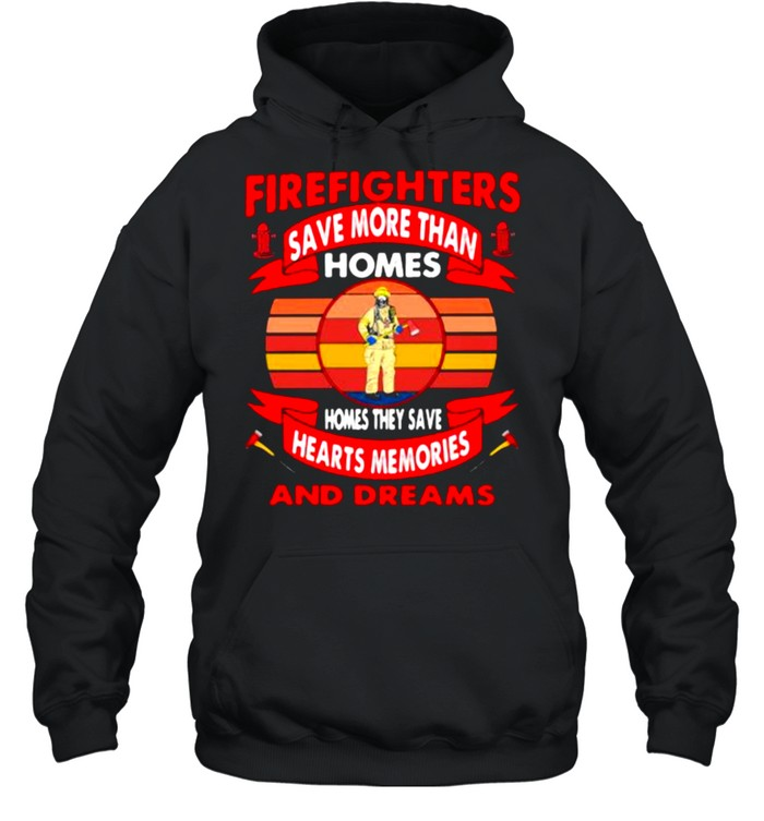 Firefighters Save More Than Homes Homes They Save Hearts Memories And Dreams  Unisex Hoodie