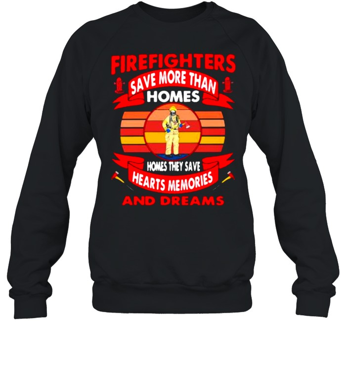 Firefighters Save More Than Homes Homes They Save Hearts Memories And Dreams  Unisex Sweatshirt