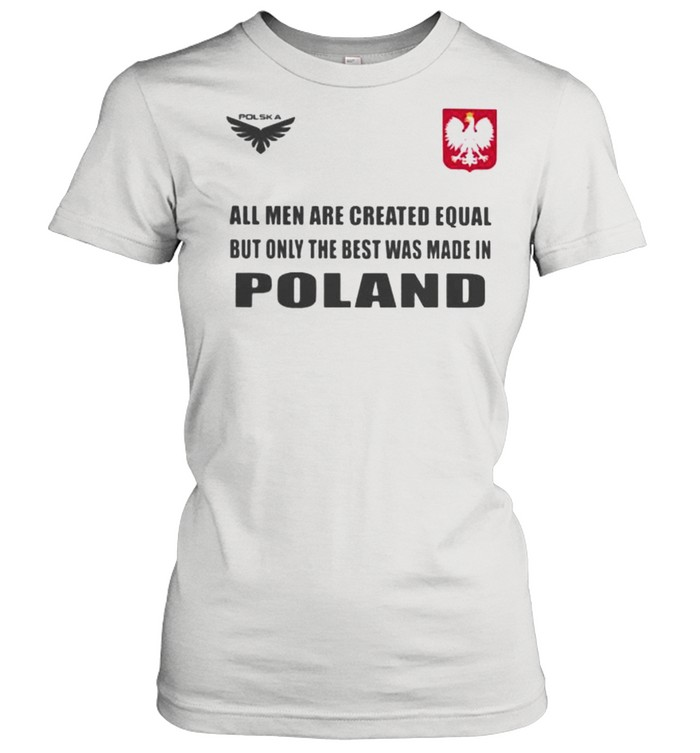 Poland DSA 4 All Men Are Greated Equal But Only The Best Was Made In Poland  Classic Women's T-shirt