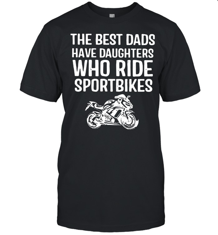 The Best Dads Have Daughters Who Ride Sport Bikes  Classic Men's T-shirt