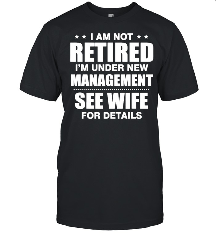 I am not retired I'm under new management see wife details quote T- Classic Men's T-shirt