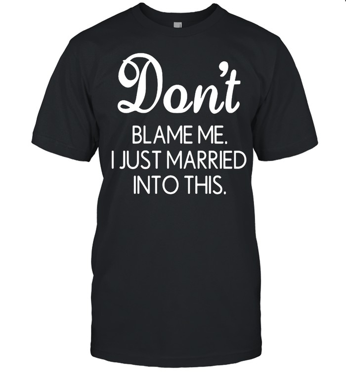 Dont blame me I just married into this shirt Classic Men's T-shirt