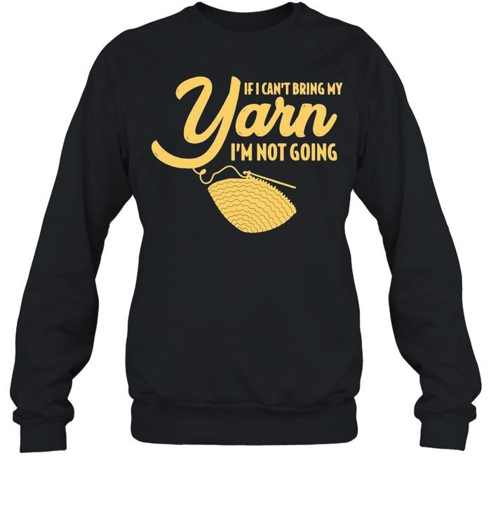 If I Can't Bring My Yarn I'm Not Going T-shirt Unisex Sweatshirt