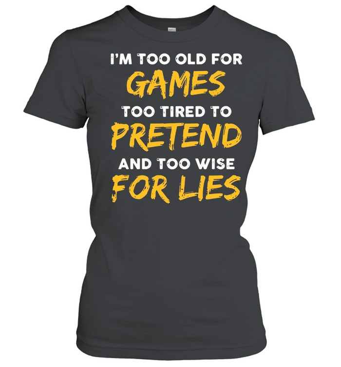 I'm Too Old For Games Too Tired To Pretend And Too Wise For Lies  Classic Women's T-shirt